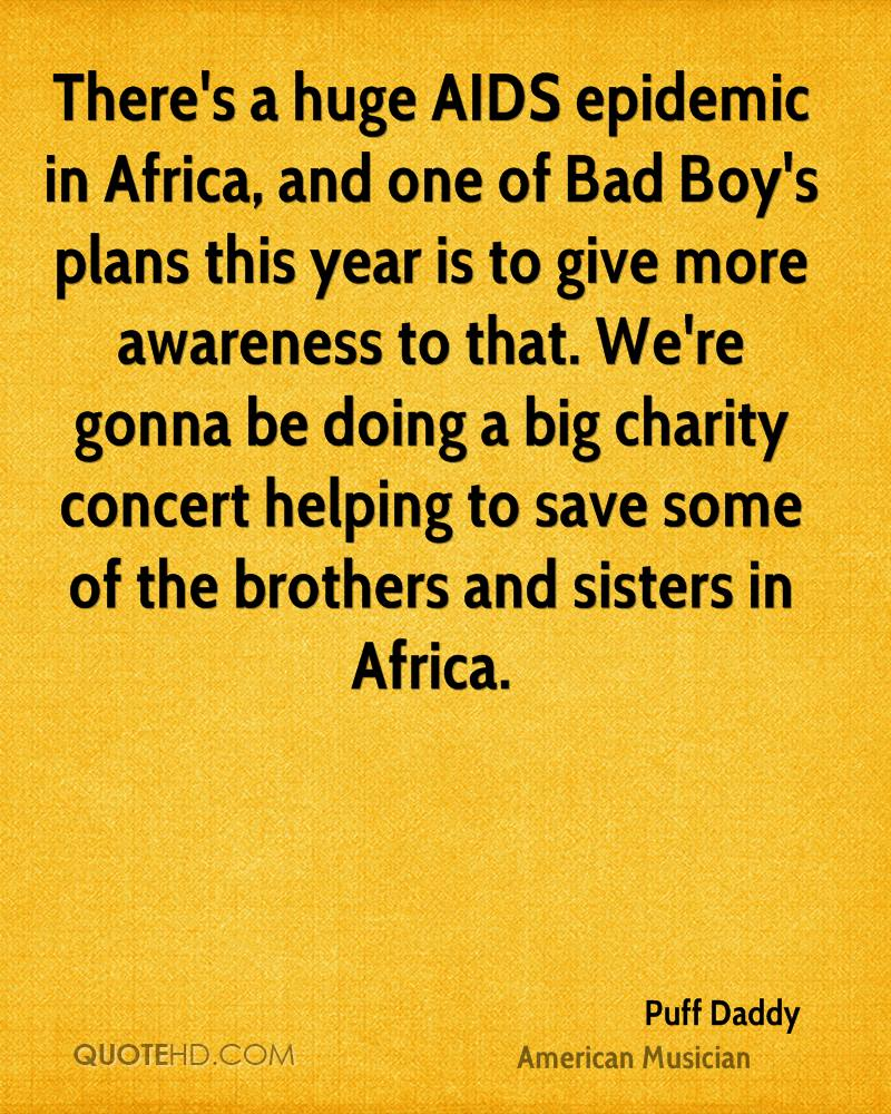 There's a huge AIDS epidemic in Africa, and one of Bad Boy's plans this year is to give more awareness to that. We're gonna be doing a big charity concert helping to save some of the brothers and sisters in Africa.