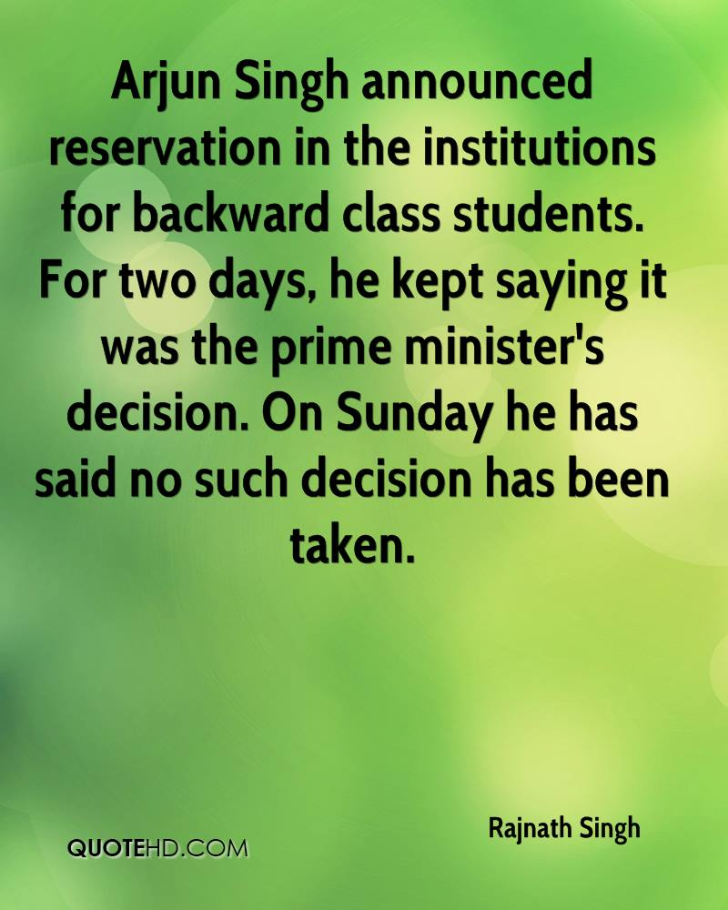 Arjun Singh announced reservation in the institutions for backward class students. For two days, he kept saying it was the prime minister's decision. On Sunday he has said no such decision has been taken.