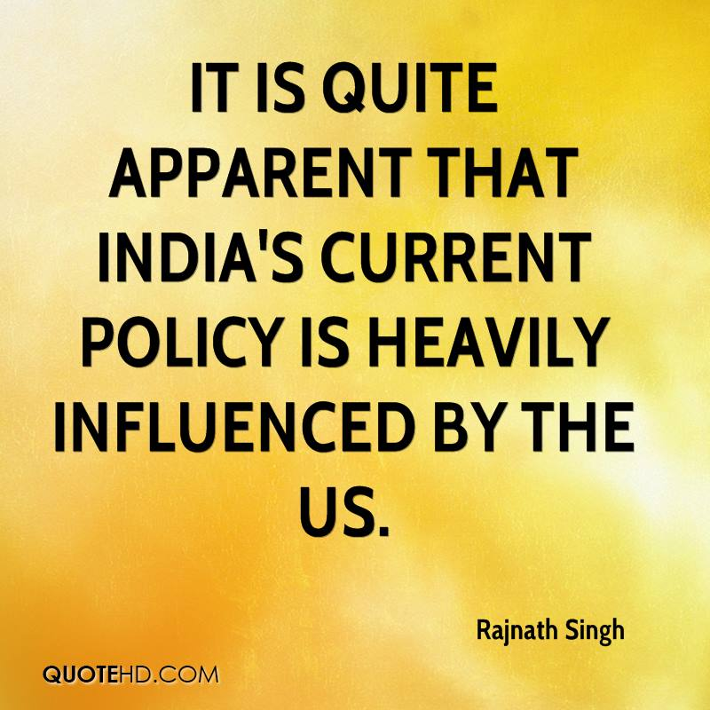 It is quite apparent that India's current policy is heavily influenced by the US.