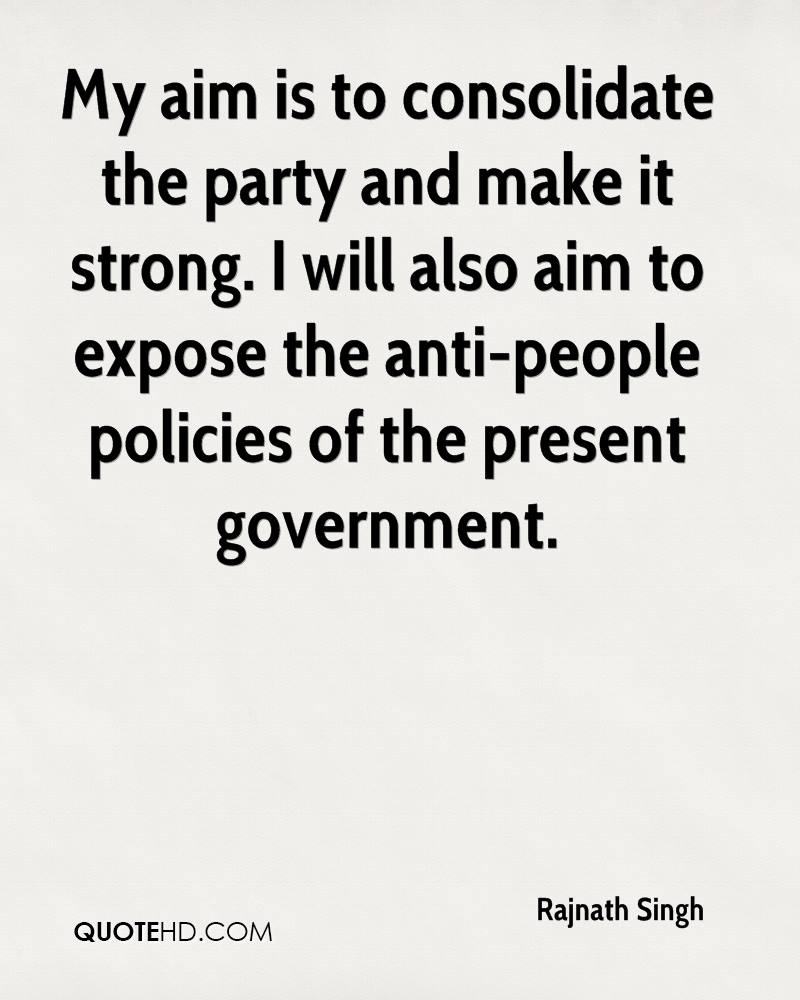 My aim is to consolidate the party and make it strong. I will also aim to expose the anti-people policies of the present government.