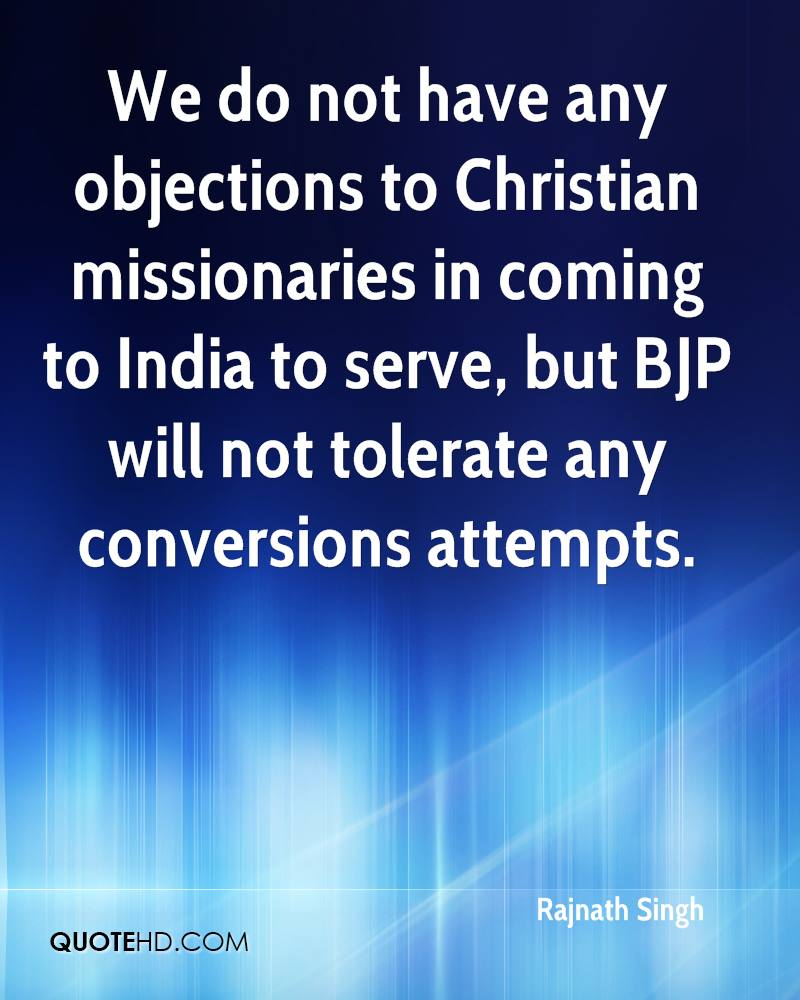 We do not have any objections to Christian missionaries in coming to India to serve, but BJP will not tolerate any conversions attempts.