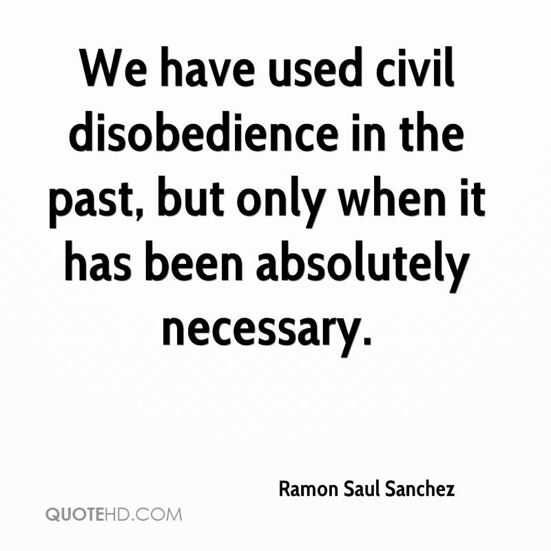 We have used civil disobedience in the past, but only when it has been absolutely necessary.
