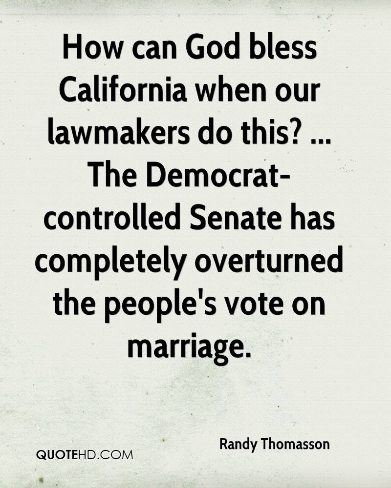 How can God bless California when our lawmakers do this? ... The Democrat-controlled Senate has completely overturned the people's vote on marriage.