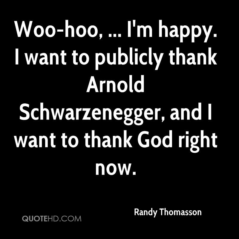 Woo-hoo, ... I'm happy. I want to publicly thank Arnold Schwarzenegger, and I want to thank God right now.