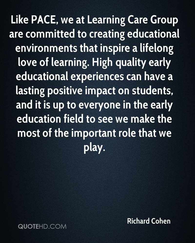 Like PACE, we at Learning Care Group are committed to creating educational environments that inspire a lifelong love of learning. High quality early educational experiences can have a lasting positive impact on students, and it is up to everyone in the early education field to see we make the most of the important role that we play.