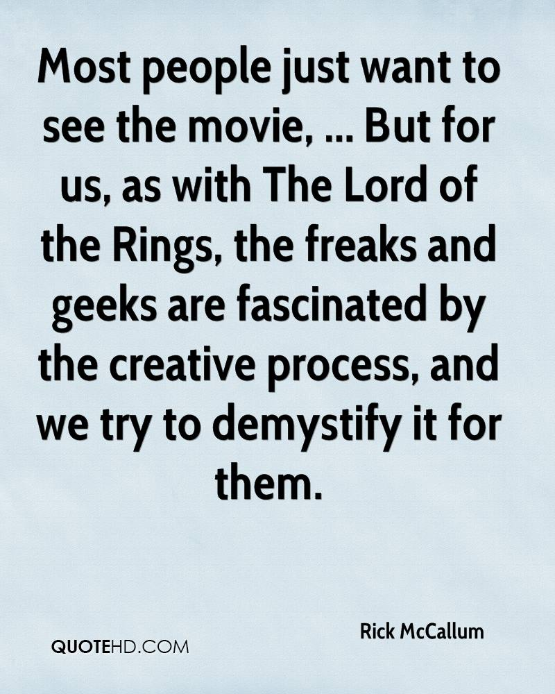 Most people just want to see the movie, ... But for us, as with The Lord of the Rings, the freaks and geeks are fascinated by the creative process, and we try to demystify it for them.