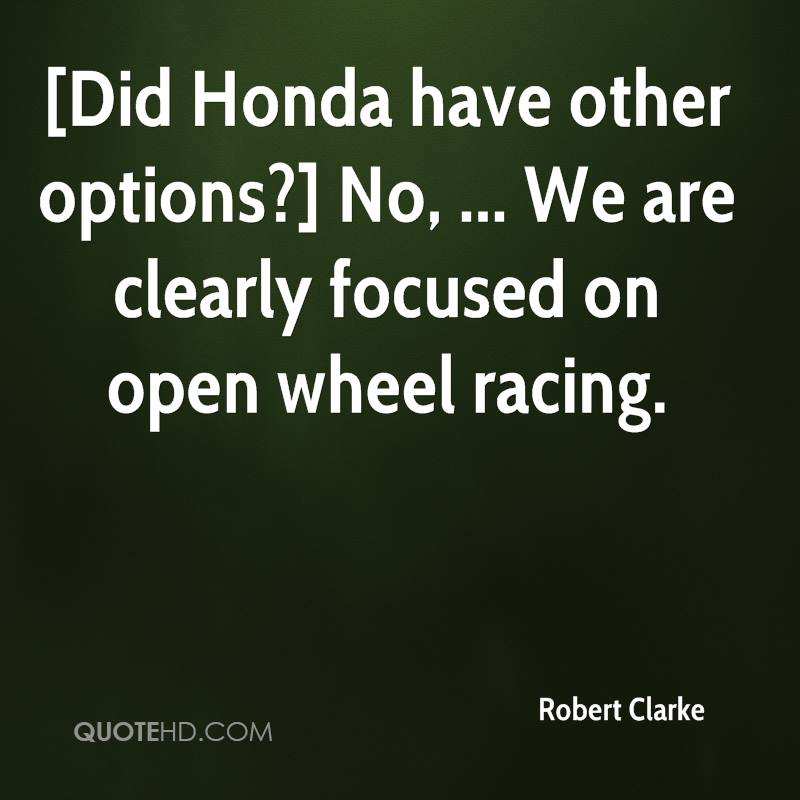 [Did Honda have other options?] No, ... We are clearly focused on open wheel racing.