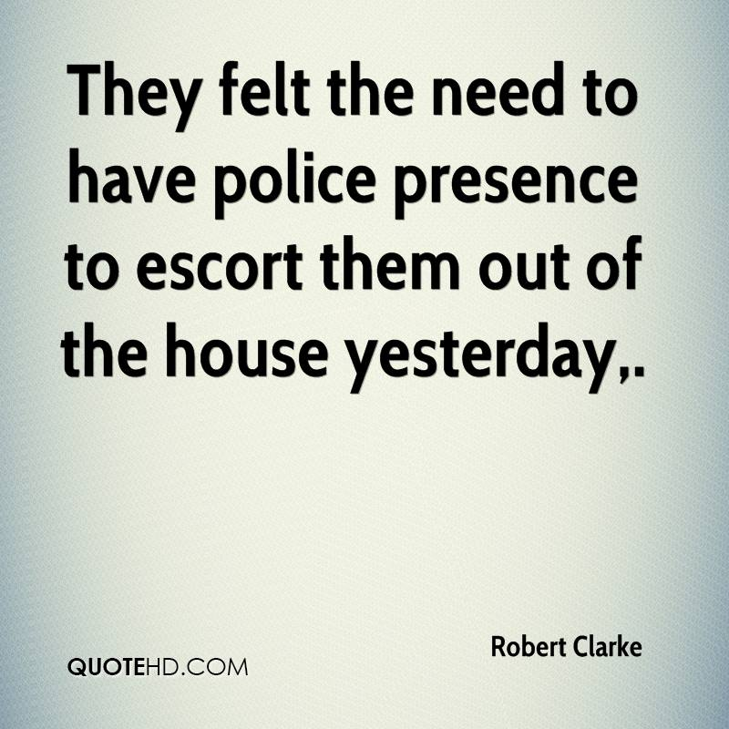 They felt the need to have police presence to escort them out of the house yesterday.