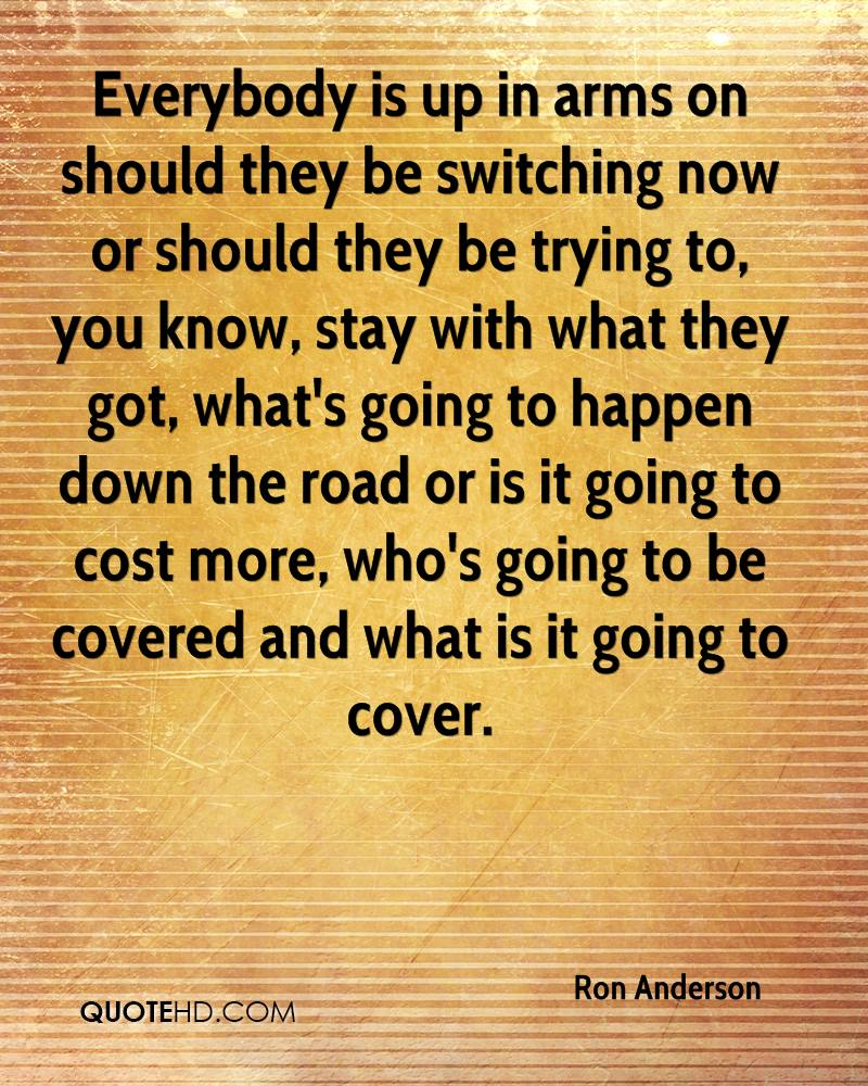 Everybody is up in arms on should they be switching now or should they be trying to, you know, stay with what they got, what's going to happen down the road or is it going to cost more, who's going to be covered and what is it going to cover.