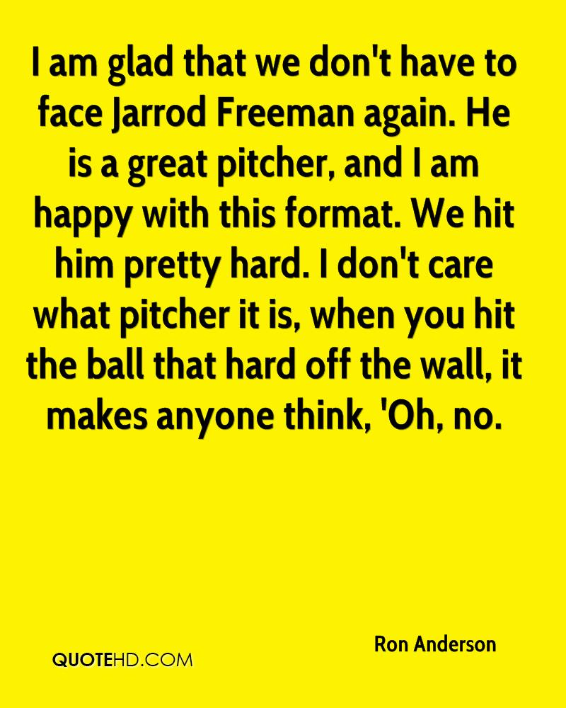 I am glad that we don't have to face Jarrod Freeman again. He is a great pitcher, and I am happy with this format. We hit him pretty hard. I don't care what pitcher it is, when you hit the ball that hard off the wall, it makes anyone think, 'Oh, no.