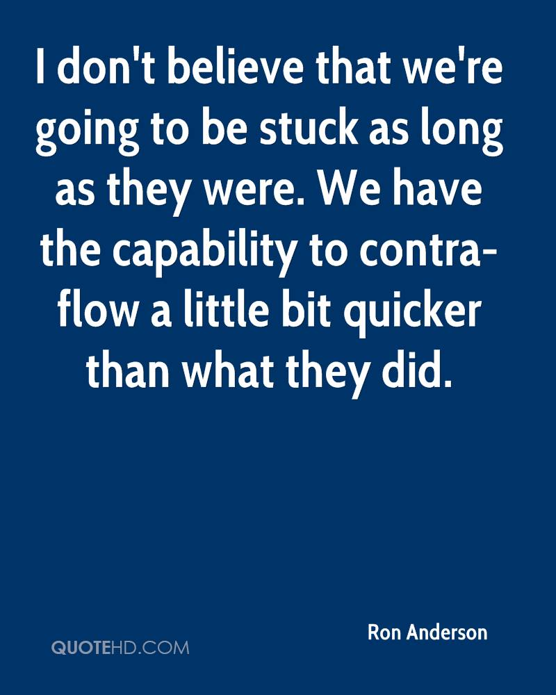 I don't believe that we're going to be stuck as long as they were. We have the capability to contra-flow a little bit quicker than what they did.