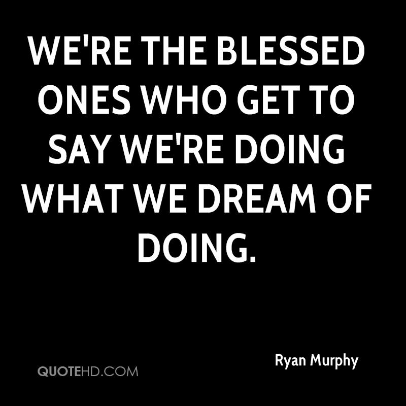 We're the blessed ones who get to say we're doing what we dream of doing.
