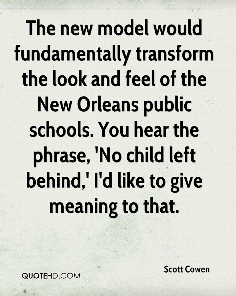 The new model would fundamentally transform the look and feel of the New Orleans public schools. You hear the phrase, 'No child left behind,' I'd like to give meaning to that.