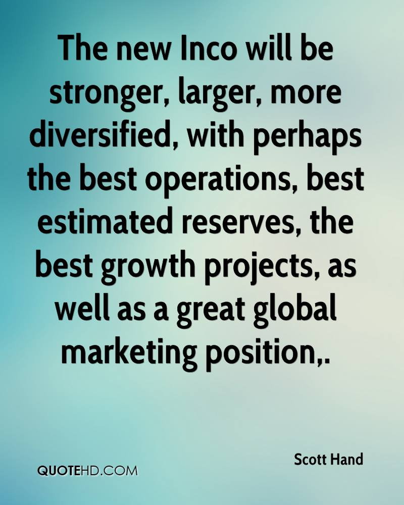 The new Inco will be stronger, larger, more diversified, with perhaps the best operations, best estimated reserves, the best growth projects, as well as a great global marketing position.