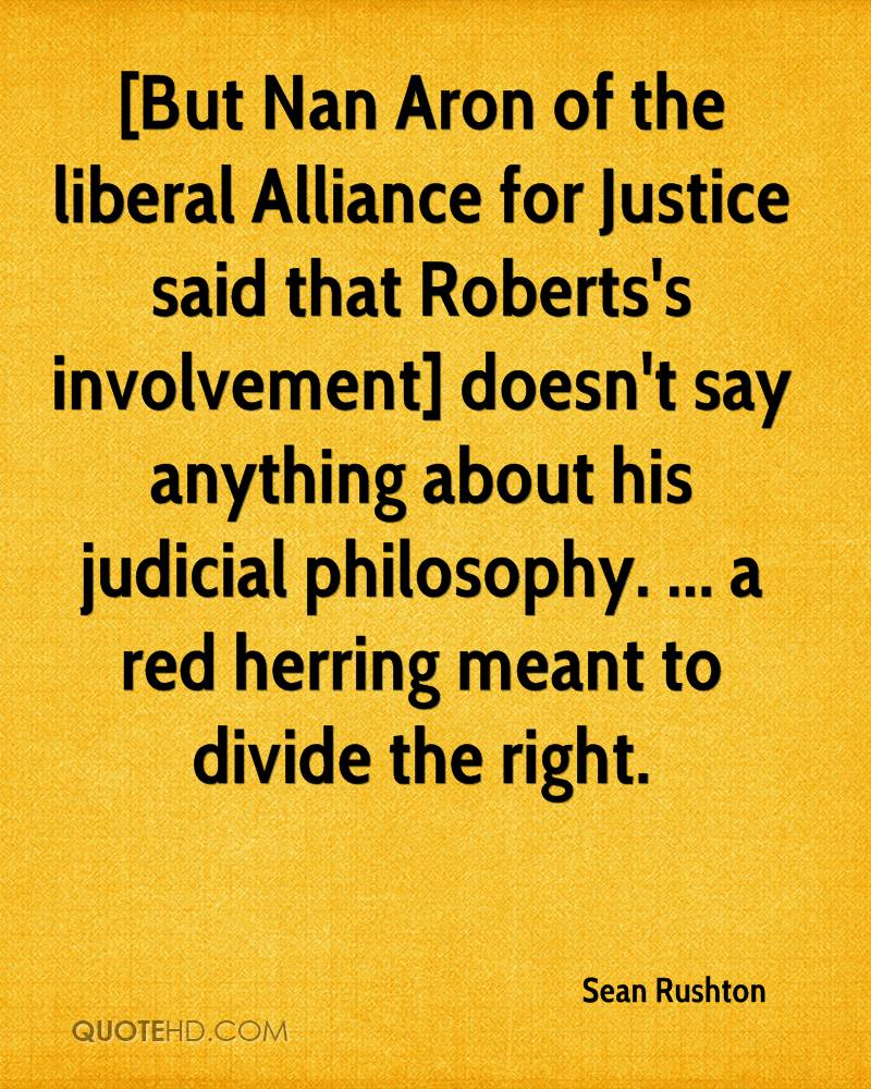 [But Nan Aron of the liberal Alliance for Justice said that Roberts's involvement] doesn't say anything about his judicial philosophy. ... a red herring meant to divide the right.
