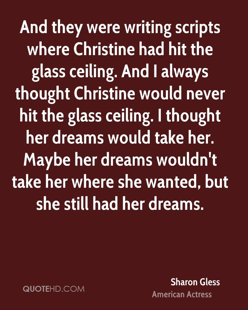 And they were writing scripts where Christine had hit the glass ceiling. And I always thought Christine would never hit the glass ceiling. I thought her dreams would take her. Maybe her dreams wouldn't take her where she wanted, but she still had her dreams.