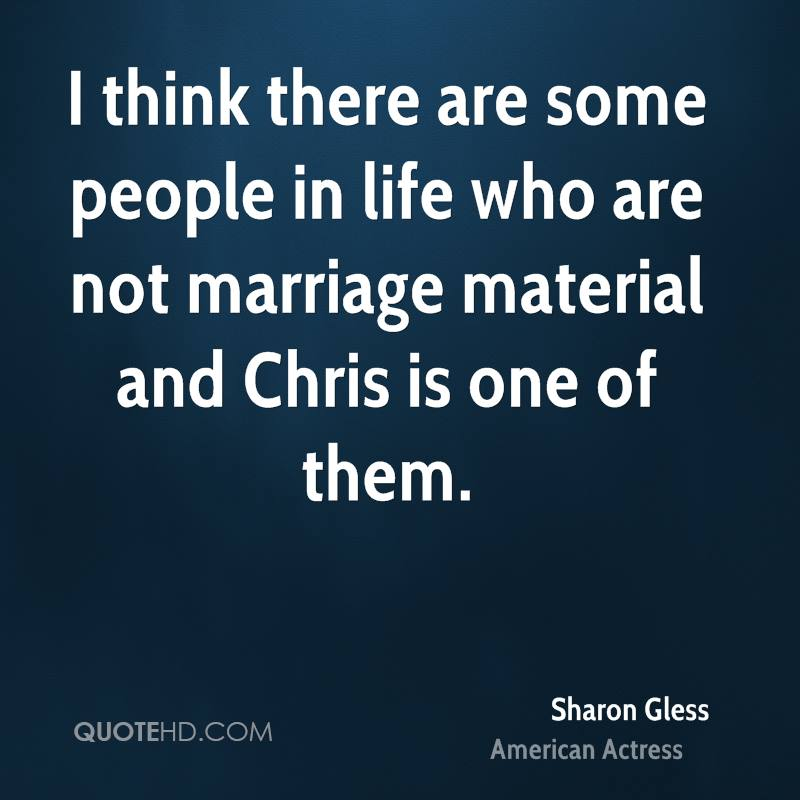 I think there are some people in life who are not marriage material and Chris is one of them.
