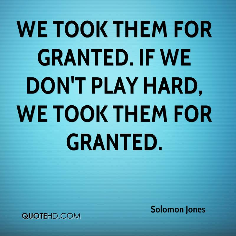 We took them for granted. If we don't play hard, we took them for granted.