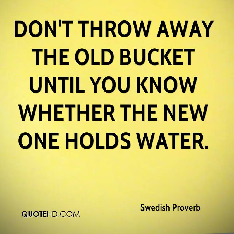 Don't throw away the old bucket until you know whether the new one holds water.