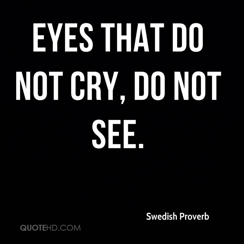 Eyes that do not cry, do not see.