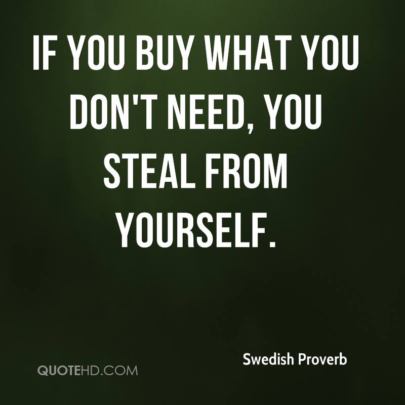 If you buy what you don't need, you steal from yourself.