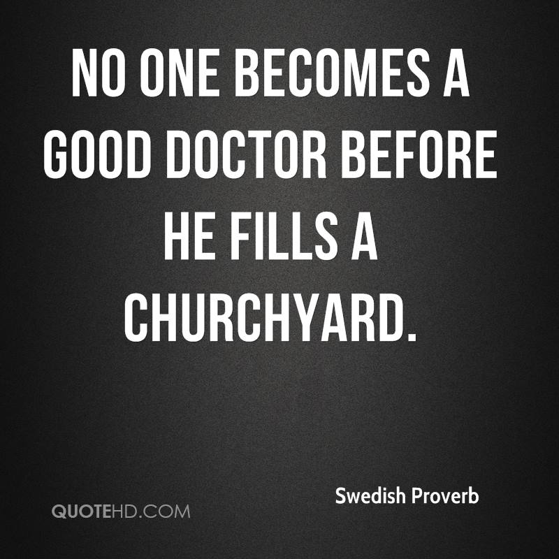 No one becomes a good doctor before he fills a churchyard.