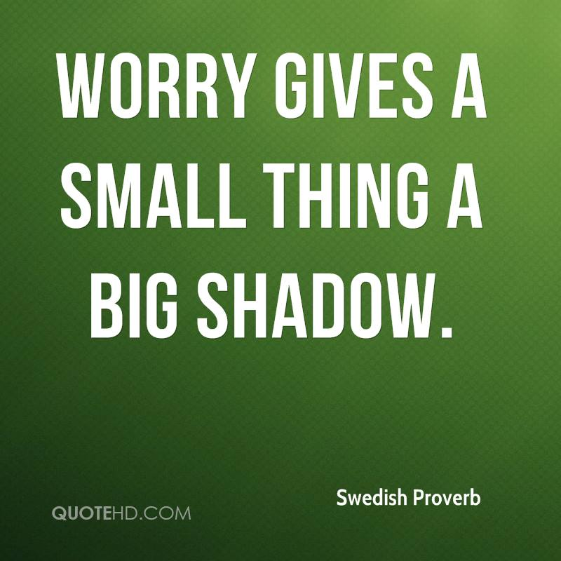 Worry gives a small thing a big shadow.