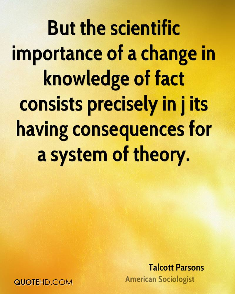 But the scientific importance of a change in knowledge of fact consists precisely in j its having consequences for a system of theory.