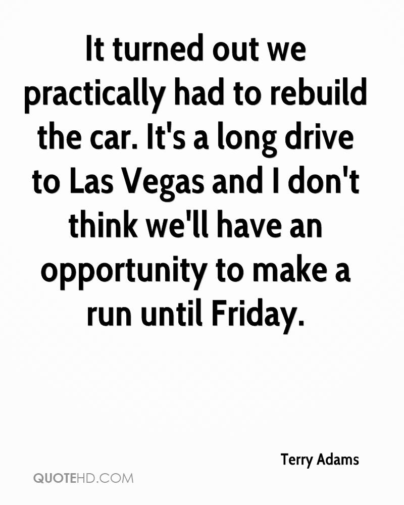 It turned out we practically had to rebuild the car. It's a long drive to Las Vegas and I don't think we'll have an opportunity to make a run until Friday.