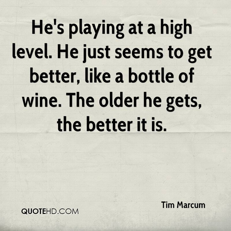 He's playing at a high level. He just seems to get better, like a bottle of wine. The older he gets, the better it is.
