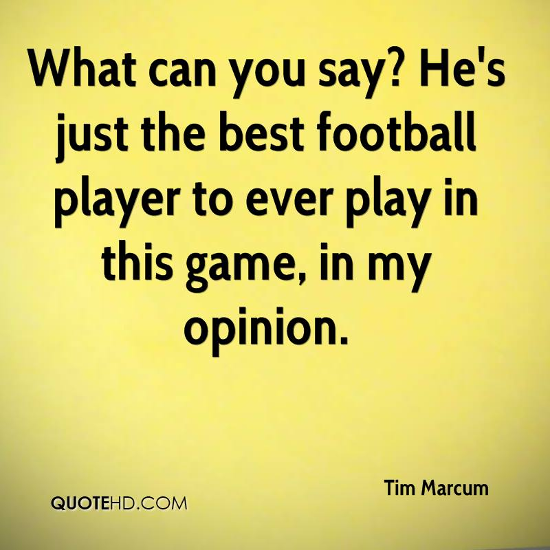 What can you say? He's just the best football player to ever play in this game, in my opinion.