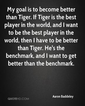My goal is to become better than Tiger. If Tiger is the best player in the world, and I want to be the best player in the world, then I have to be better than Tiger. He's the benchmark, and I want to get better than the benchmark.
