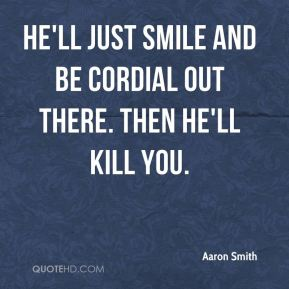 He'll just smile and be cordial out there. Then he'll kill you.