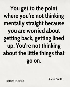 You get to the point where you're not thinking mentally straight because you are worried about getting back, getting lined up. You're not thinking about the little things that go on.
