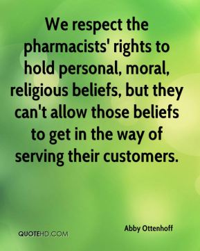 Abby Ottenhoff - We respect the pharmacists' rights to hold personal, moral, religious beliefs, but they can't allow those beliefs to get in the way of serving their customers.