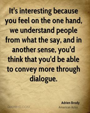 It's interesting because you feel on the one hand, we understand people from what the say, and in another sense, you'd think that you'd be able to convey more through dialogue.