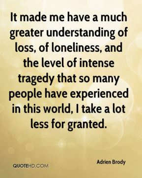 Adrien Brody - It made me have a much greater understanding of loss, of loneliness, and the level of intense tragedy that so many people have experienced in this world, I take a lot less for granted.