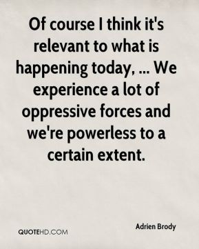 Adrien Brody - Of course I think it's relevant to what is happening today, ... We experience a lot of oppressive forces and we're powerless to a certain extent.