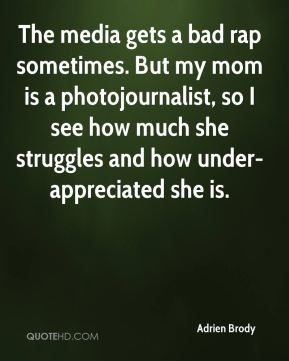 Adrien Brody - The media gets a bad rap sometimes. But my mom is a photojournalist, so I see how much she struggles and how under-appreciated she is.