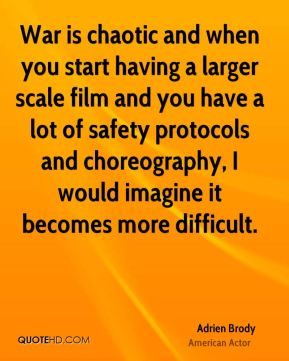 Adrien Brody - War is chaotic and when you start having a larger scale film and you have a lot of safety protocols and choreography, I would imagine it becomes more difficult.