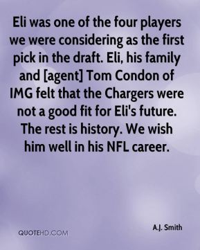 Eli was one of the four players we were considering as the first pick in the draft. Eli, his family and [agent] Tom Condon of IMG felt that the Chargers were not a good fit for Eli's future. The rest is history. We wish him well in his NFL career.