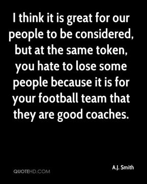 I think it is great for our people to be considered, but at the same token, you hate to lose some people because it is for your football team that they are good coaches.