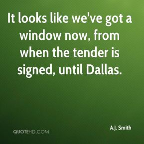 It looks like we've got a window now, from when the tender is signed, until Dallas.