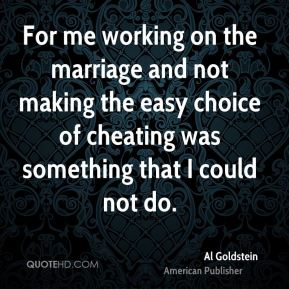 Al Goldstein - For me working on the marriage and not making the easy choice of cheating was something that I could not do.