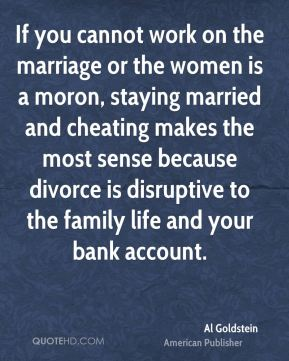 Al Goldstein - If you cannot work on the marriage or the women is a moron, staying married and cheating makes the most sense because divorce is disruptive to the family life and your bank account.