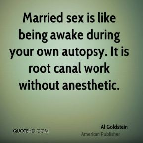 Al Goldstein - Married sex is like being awake during your own autopsy. It is root canal work without anesthetic.