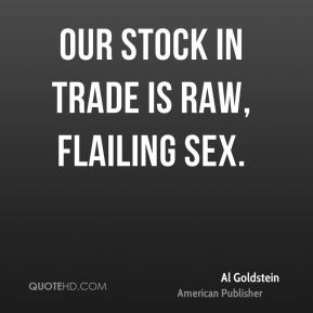 Our stock in trade is raw, flailing sex.