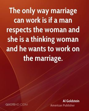 The only way marriage can work is if a man respects the woman and she is a thinking woman and he wants to work on the marriage.