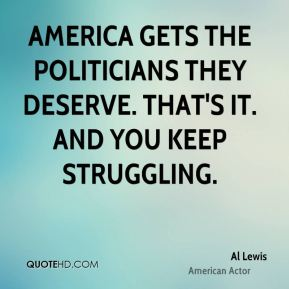 America gets the politicians they deserve. That's it. And you keep struggling.
