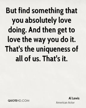 But find something that you absolutely love doing. And then get to love the way you do it. That's the uniqueness of all of us. That's it.